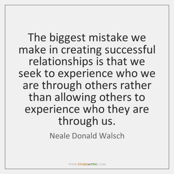 The biggest mistake we make in creating successful relationships is that we ...