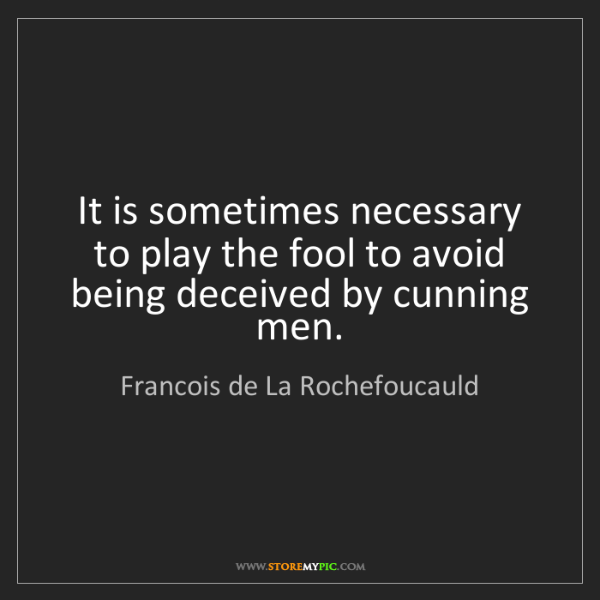 Francois de La Rochefoucauld: It is sometimes necessary to play the fool to avoid being...