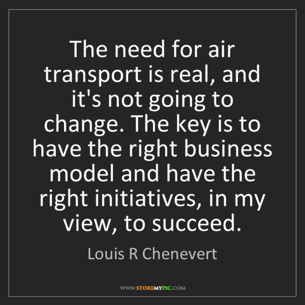Louis R Chenevert: The need for air transport is real, and it's not going...