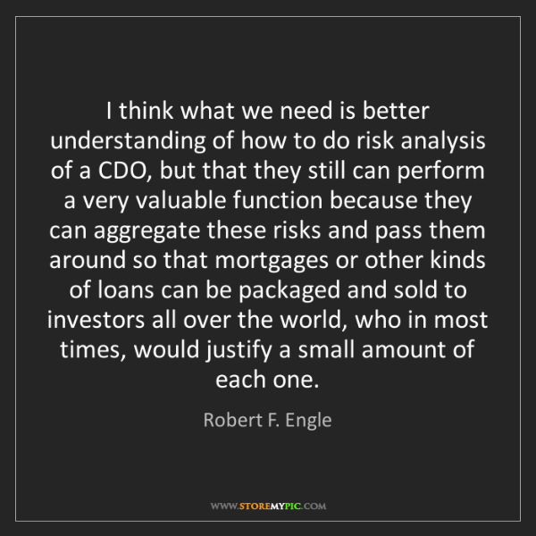 Robert F. Engle: I think what we need is better understanding of how to...