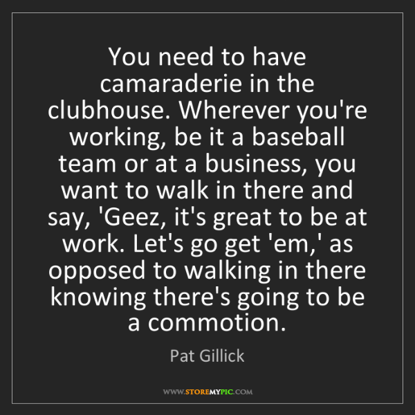 Pat Gillick: You need to have camaraderie in the clubhouse. Wherever...