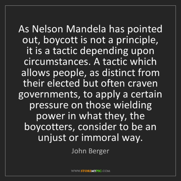John Berger: As Nelson Mandela has pointed out, boycott is not a principle,...