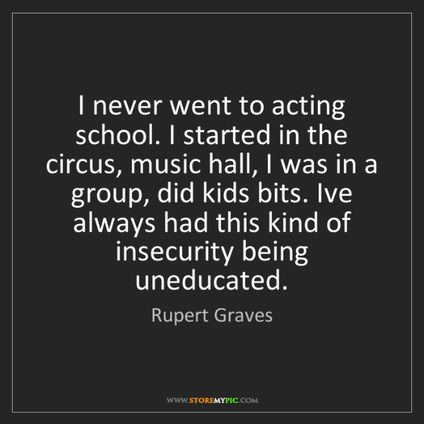 Rupert Graves: I never went to acting school. I started in the circus,...