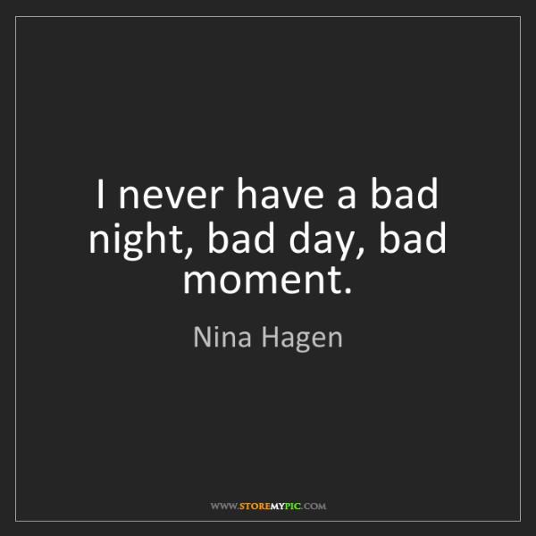 Nina Hagen: I never have a bad night, bad day, bad moment.