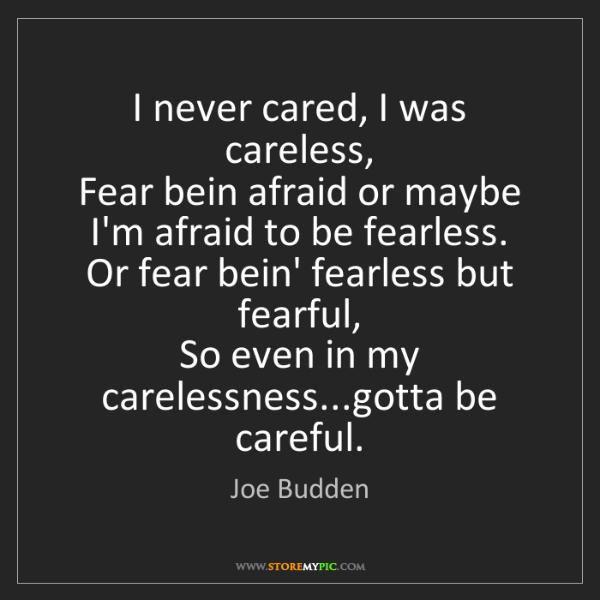 Joe Budden: I never cared, I was careless,  Fear bein afraid or maybe...
