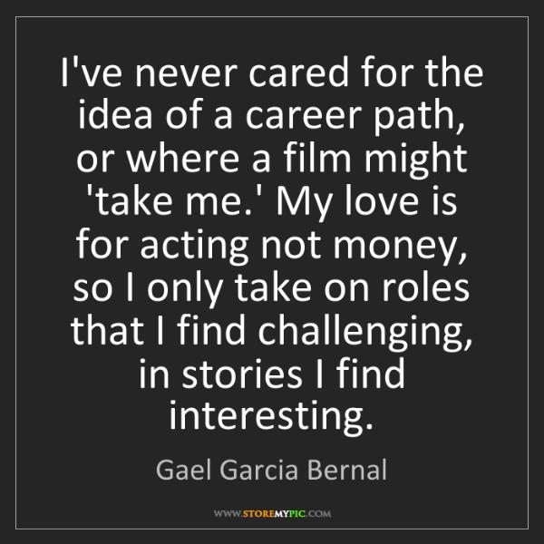 Gael Garcia Bernal: I've never cared for the idea of a career path, or where...