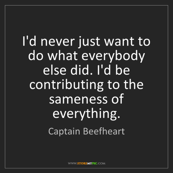 Captain Beefheart: I'd never just want to do what everybody else did. I'd...