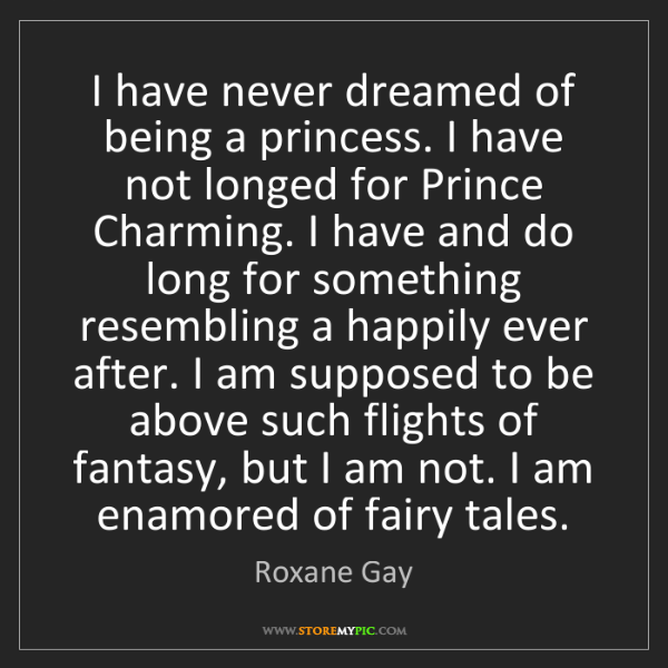 Roxane Gay: I have never dreamed of being a princess. I have not...