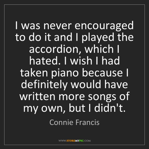 Connie Francis: I was never encouraged to do it and I played the accordion,...