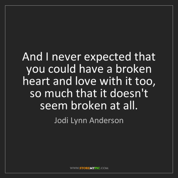 Jodi Lynn Anderson: And I never expected that you could have a broken heart...