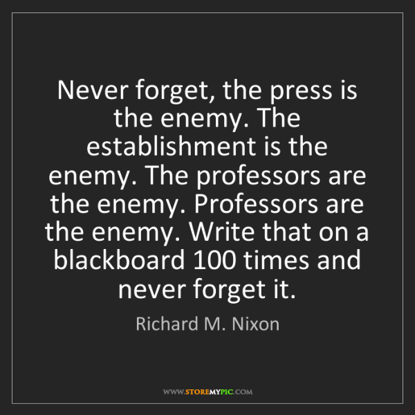 Richard M. Nixon: Never forget, the press is the enemy. The establishment...