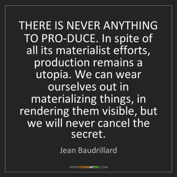 Jean Baudrillard: THERE IS NEVER ANYTHING TO PRO-DUCE. In spite of all...