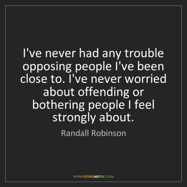 Randall Robinson: I've never had any trouble opposing people I've been...