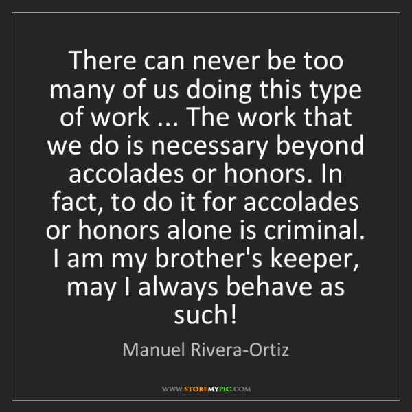 Manuel Rivera-Ortiz: There can never be too many of us doing this type of...