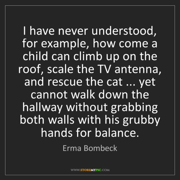 Erma Bombeck: I have never understood, for example, how come a child...