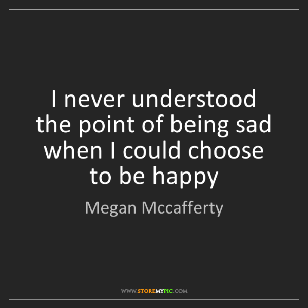 Megan Mccafferty: I never understood the point of being sad when I could...