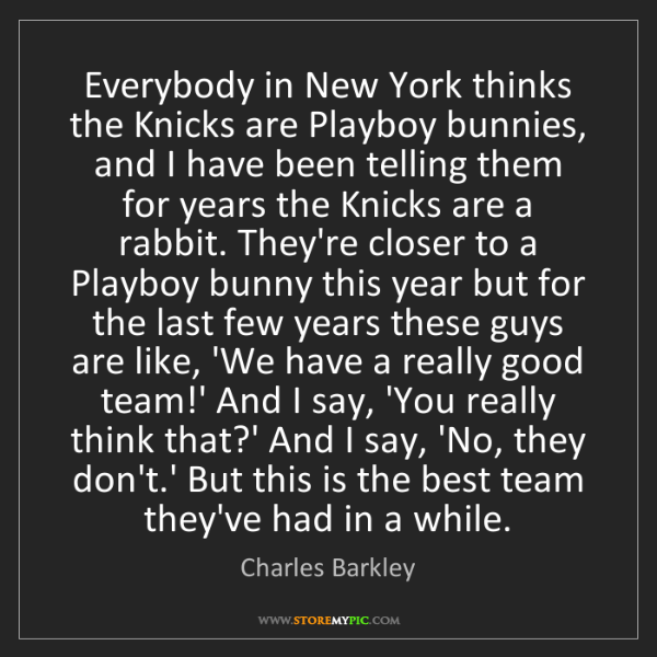Charles Barkley: Everybody in New York thinks the Knicks are Playboy bunnies,...