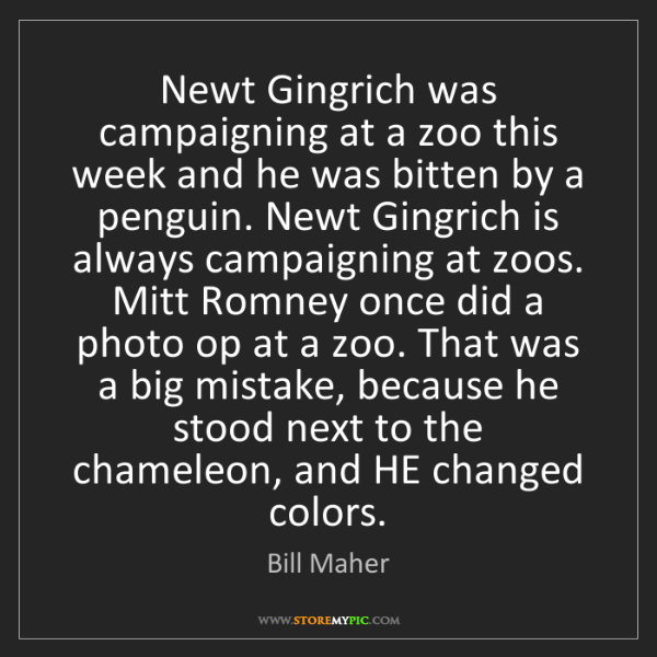 Bill Maher: Newt Gingrich was campaigning at a zoo this week and...