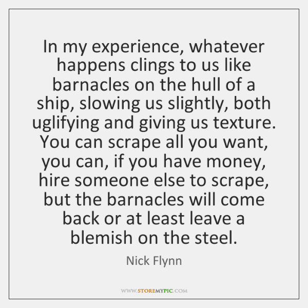In my experience, whatever happens clings to us like barnacles on the ...