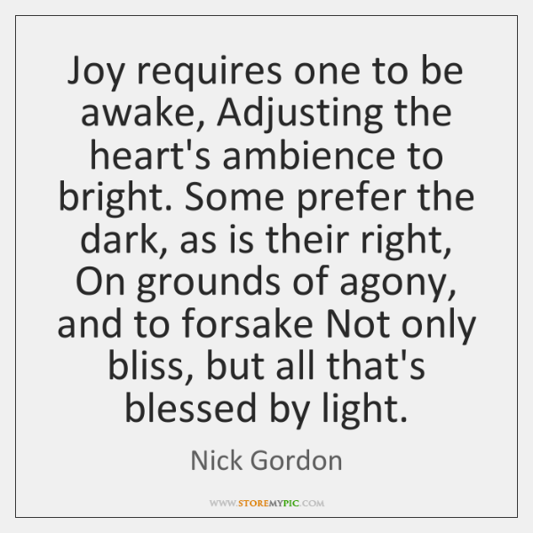 Joy requires one to be awake, Adjusting the heart's ambience to bright. ...