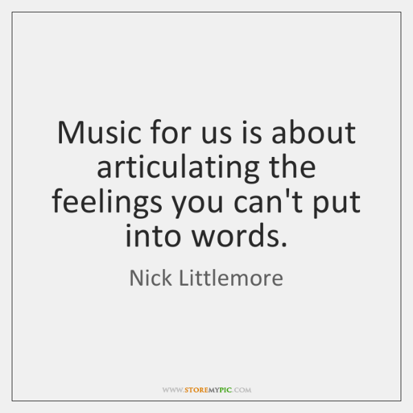 Music for us is about articulating the feelings you can't put into ...