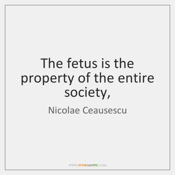 The fetus is the property of the entire society,