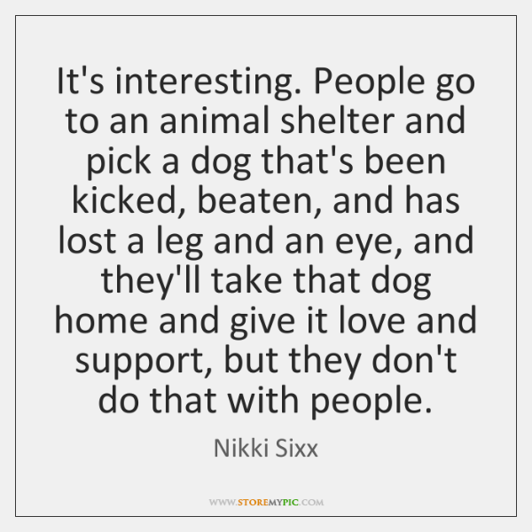 It's interesting. People go to an animal shelter and pick a dog ...