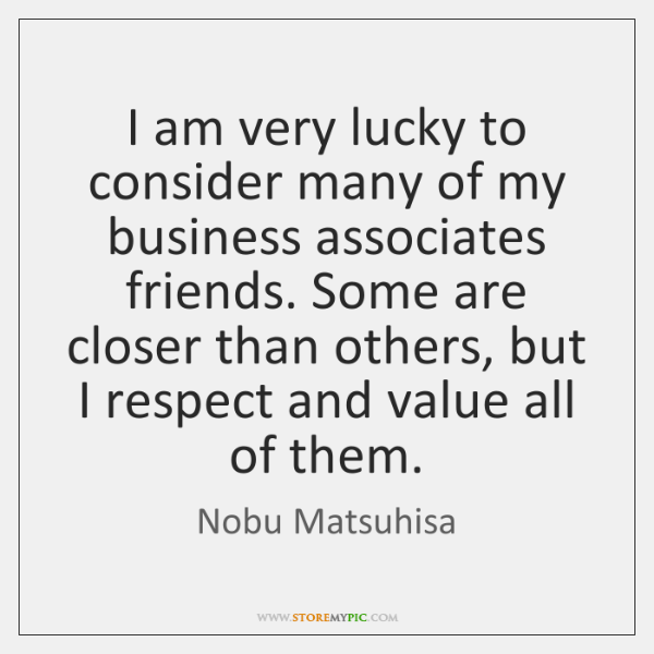 I am very lucky to consider many of my business associates friends. ...
