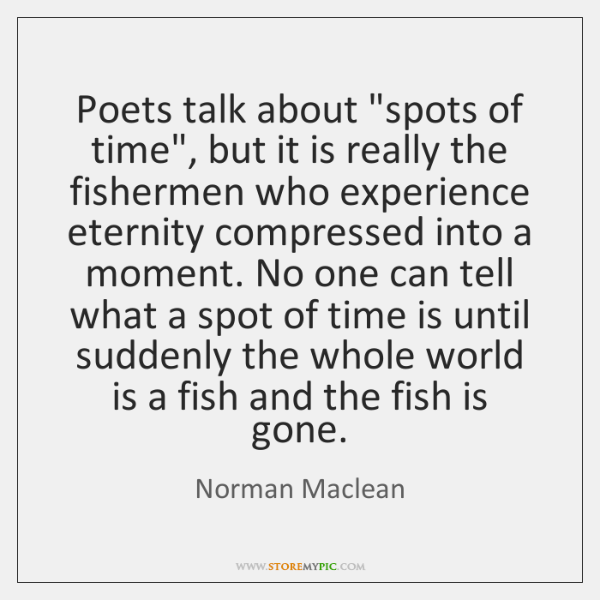 "Poets talk about ""spots of time"", but it is really the fishermen ..."
