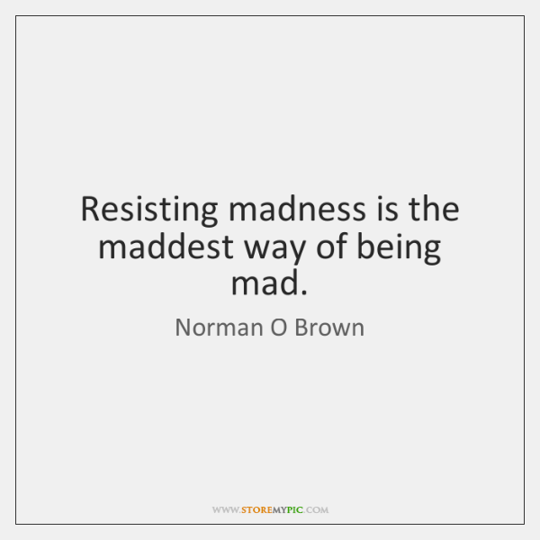 Resisting madness is the maddest way of being mad.