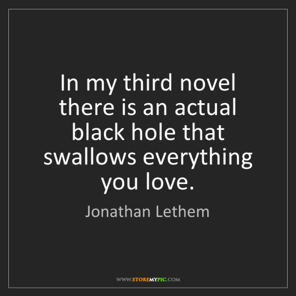 Jonathan Lethem: In my third novel there is an actual black hole that...