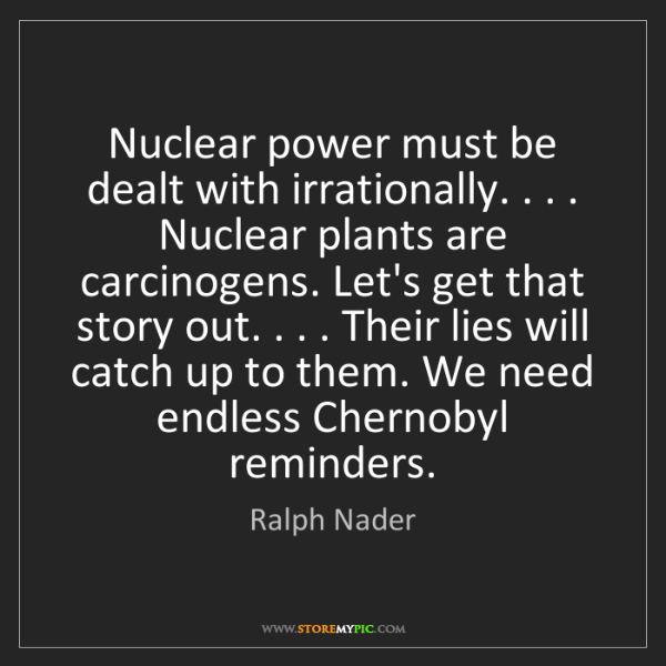 Ralph Nader: Nuclear power must be dealt with irrationally. . . ....