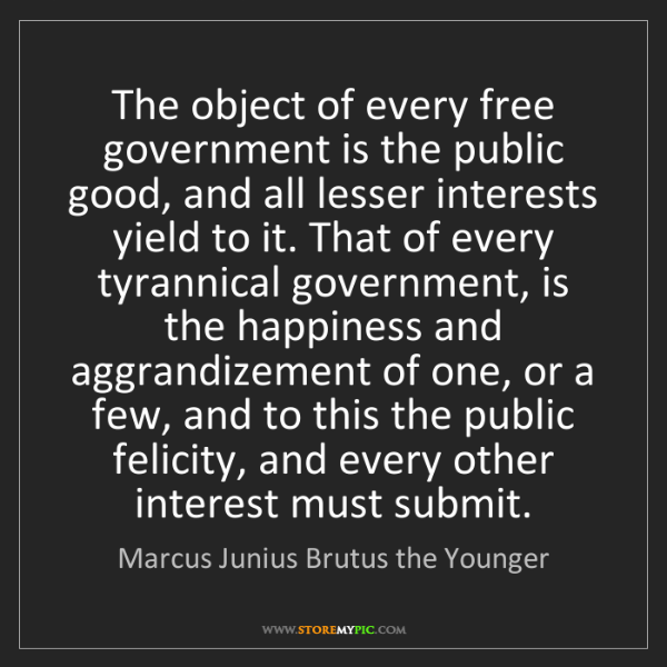 Marcus Junius Brutus the Younger: The object of every free government is the public good,...