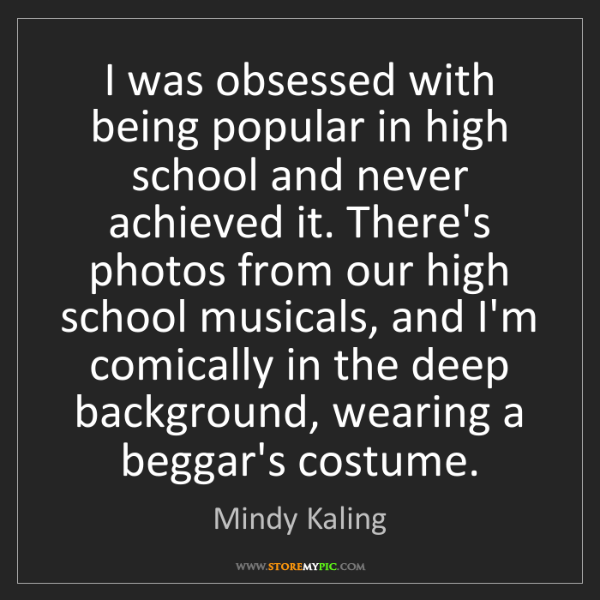 Mindy Kaling: I was obsessed with being popular in high school and...