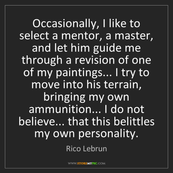 Rico Lebrun: Occasionally, I like to select a mentor, a master, and...