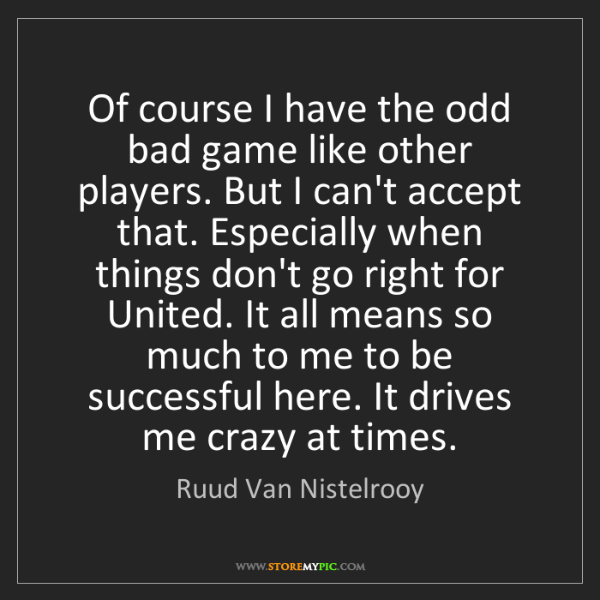 Ruud Van Nistelrooy: Of course I have the odd bad game like other players....