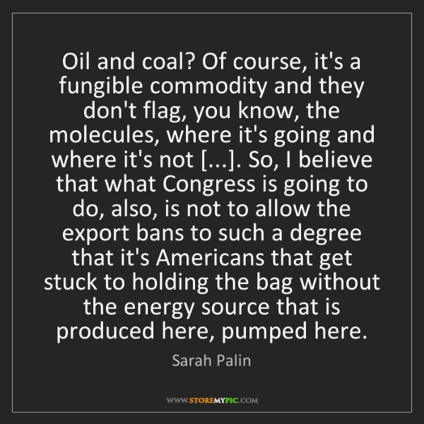Sarah Palin: Oil and coal? Of course, it's a fungible commodity and...