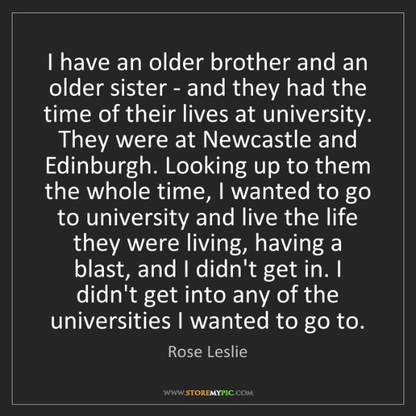 Rose Leslie: I have an older brother and an older sister - and they...