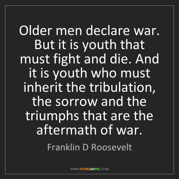 Franklin D Roosevelt: Older men declare war. But it is youth that must fight...