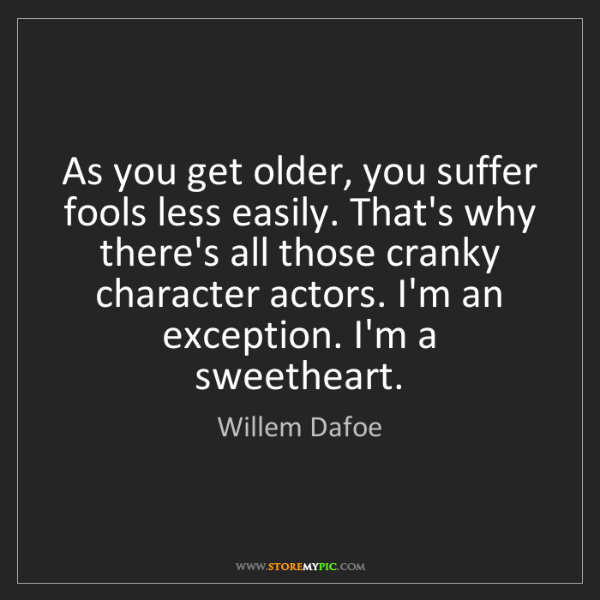 Willem Dafoe: As you get older, you suffer fools less easily. That's...