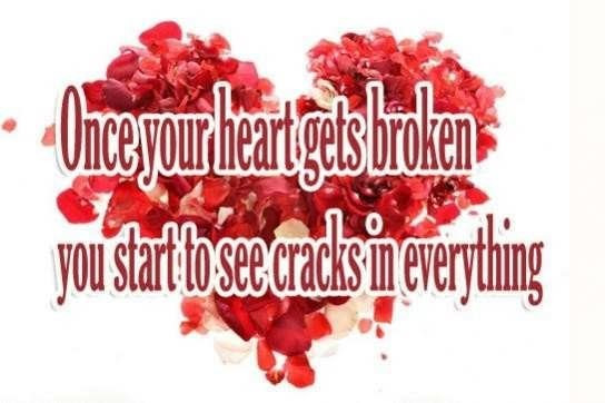 Once your heart gets broken you start to see cracks in everything