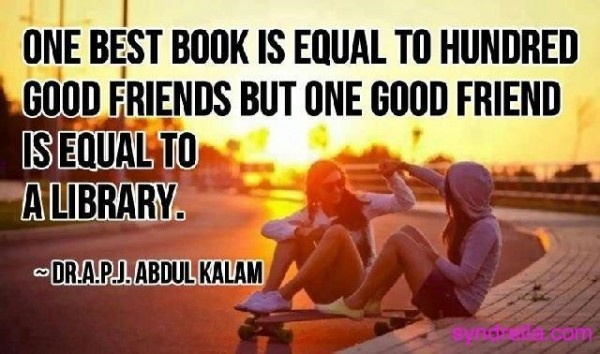 One best book is eaual to hundred good friends but one good friend is equal to a library