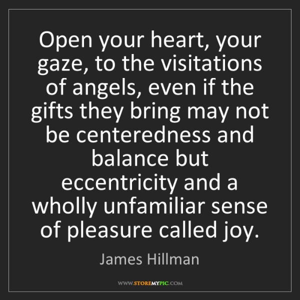 James Hillman: Open your heart, your gaze, to the visitations of angels,...