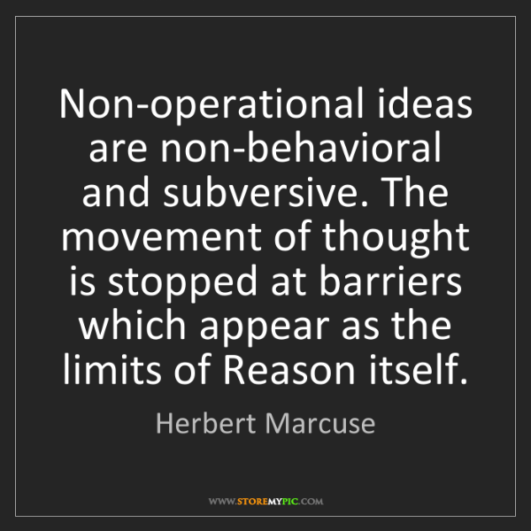 Herbert Marcuse: Non-operational ideas are non-behavioral and subversive....