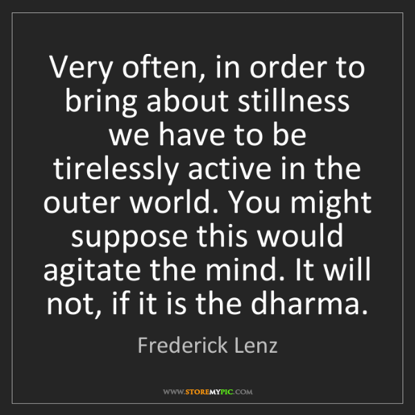 Frederick Lenz: Very often, in order to bring about stillness we have...