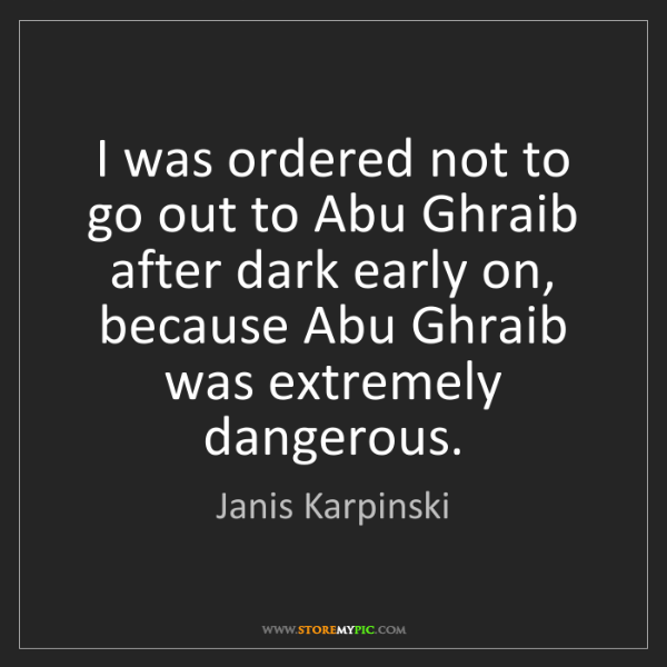 Janis Karpinski: I was ordered not to go out to Abu Ghraib after dark...
