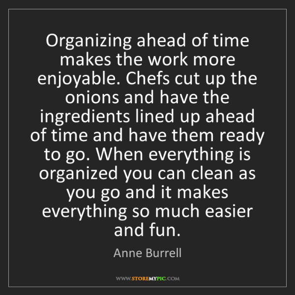 Anne Burrell: Organizing ahead of time makes the work more enjoyable....