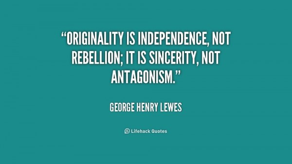 Origiality is independence not rebellion it is sincerity not antagonism