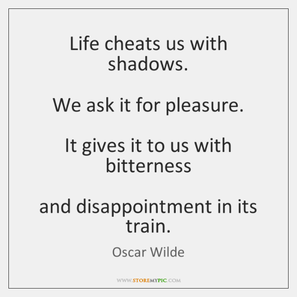 Life cheats us with shadows.   We ask it for pleasure.   It gives ...