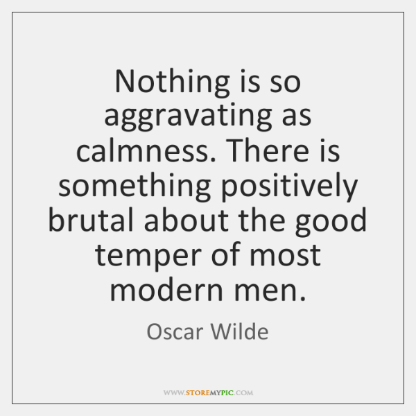 Nothing is so aggravating as calmness. There is something positively brutal about ...
